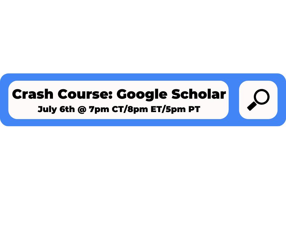 Crash Course: Google Scholar July 6th at 7pm CT/8pm ET/9pm PT