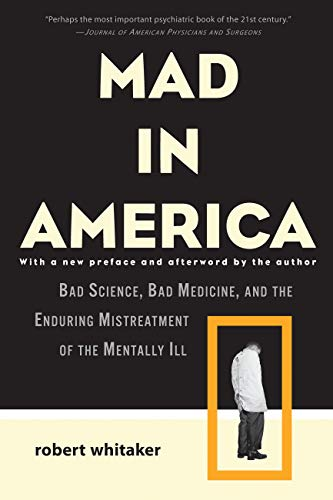 """Book cover of """"Mad in America : Bad Science, Bad Medicine, and the Enduring Mistreatment of the Mentally Ill"""""""