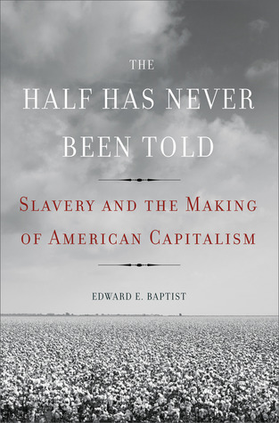 """Book cover of """"The Half Has Never Been Told : Slavery and the Making of American Capitalism"""""""
