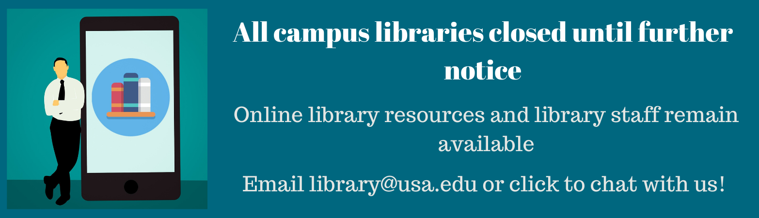 All campus libraries closed until further notice. Online library resources and library staff remain available. Email library@usa.edu or click to chat with us!